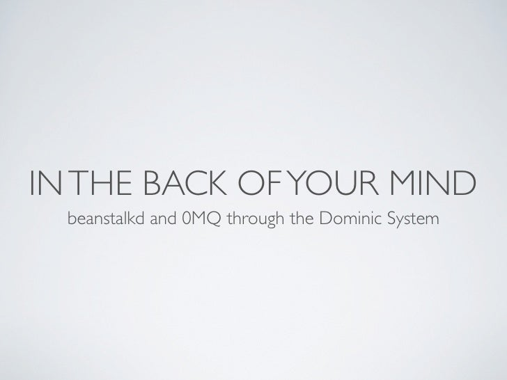 IN THE BACK OF YOUR MIND  beanstalkd and 0MQ through the Dominic System