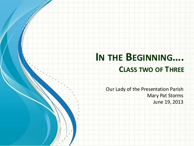 IN THE BEGINNING…. CLASS TWO OF THREE Our Lady of the Presentation Parish Mary Pat Storms June 19, 2013