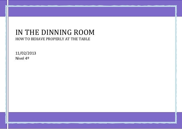 IN THE DINNING ROOMHOW TO BEHAVE PROPERLY AT THE TABLE11/02/2013Nivel 4º