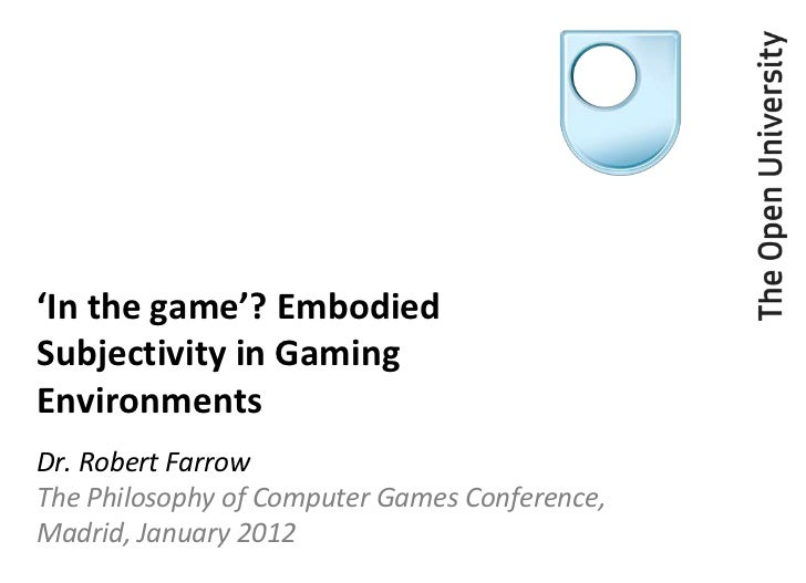 'In the game'? EmbodiedSubjectivity in GamingEnvironmentsDr. Robert FarrowThe Philosophy of Computer Games Conference,Madr...