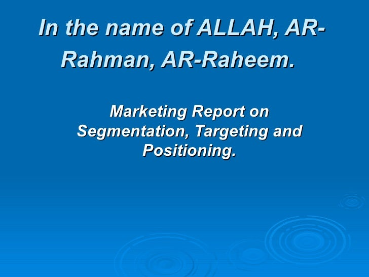 In the name of ALLAH, AR-  Rahman, AR-Raheem.      Marketing Report on   Segmentation, Targeting and         Positioning.