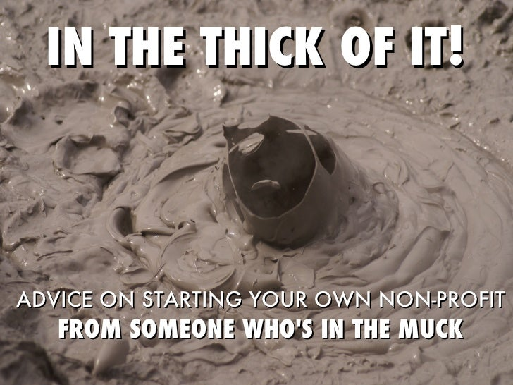 IN THE THICK OF IT! ADVICE ON STARTING YOUR OWN NON-PROFIT FROM SOMEONE WHO'S IN THE MUCK