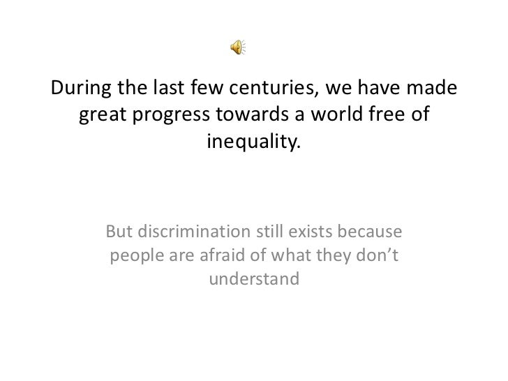 During the last few centuries, we have made  great progress towards a world free of                  inequality.     But d...