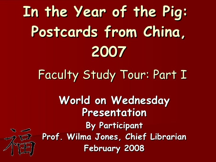 In the Year of the Pig:  Postcards from China, 2007   Faculty Study Tour: Part I World on Wednesday Presentation By Partic...