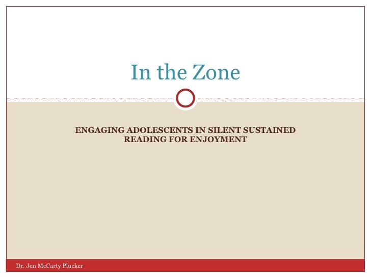 ENGAGING ADOLESCENTS IN SILENT SUSTAINED READING FOR ENJOYMENT In the Zone Dr. Jen McCarty Plucker