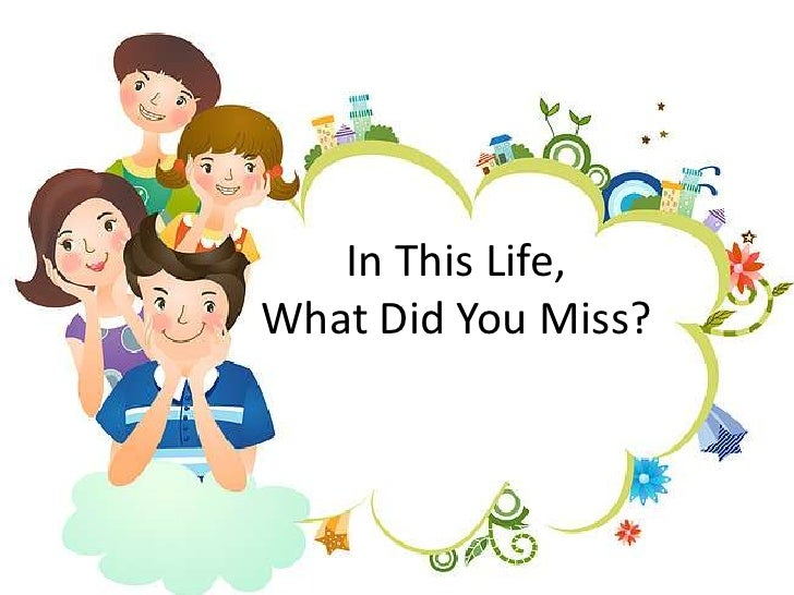 In This Life,What Did You Miss?