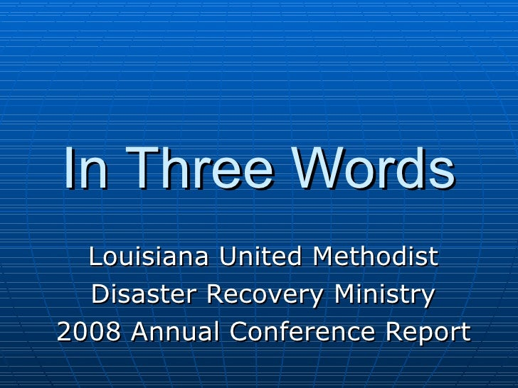 In Three Words Louisiana United Methodist Disaster Recovery Ministry 2008 Annual Conference Report