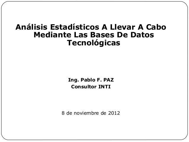 Análisis Estadísticos A Llevar A Cabo Mediante Las Bases De Datos Tecnológicas  Ing. Pablo F. PAZ Consultor INTI  8 de nov...