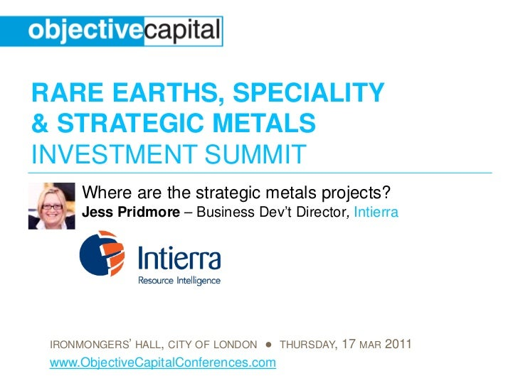 RARE EARTHS, SPECIALITY& STRATEGIC METALSINVESTMENT SUMMIT      Where are the strategic metals projects?      Jess Pridmor...