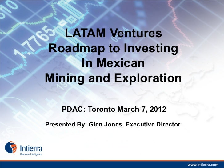 LATAM VenturesRoadmap to Investing      In MexicanMining and Exploration     PDAC: Toronto March 7, 2012Presented By: Glen...