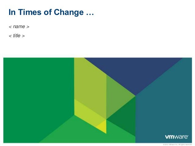 In Times of Change … < name > < title >  © 2012 VMware Inc. All rights reserved