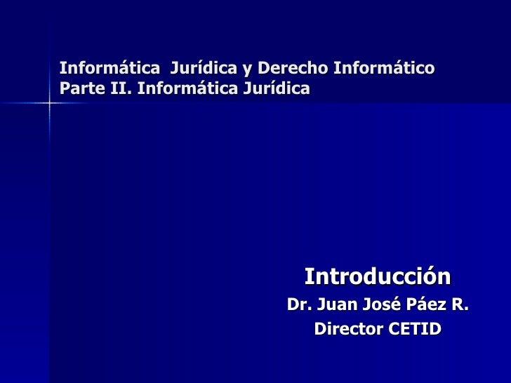 Introducción Dr. Juan José Páez R. Director CETID Informática  Jurídica y Derecho Informático Parte II. Informática Jurídica