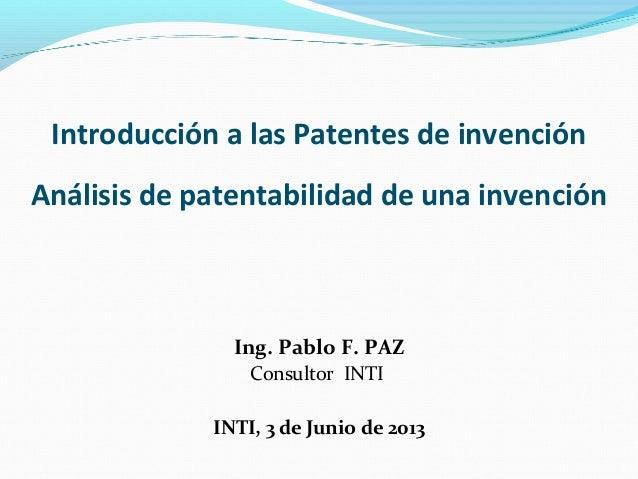 Introducción a las Patentes de invención Análisis de patentabilidad de una invención  Ing. Pablo F. PAZ Consultor INTI INT...