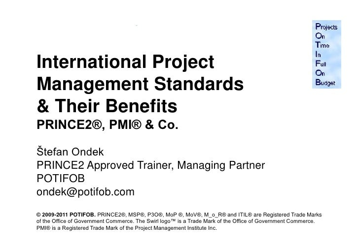 International ProjectManagement Standards& Their BenefitsPRINCE2®, PMI® & Co.Štefan OndekPRINCE2 Approved Trainer, Managin...