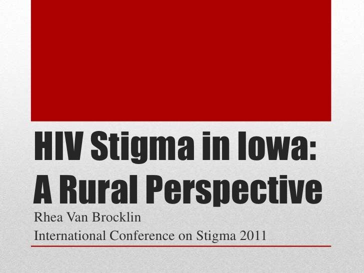 HIV Stigma in Iowa:A Rural PerspectiveRhea Van BrocklinInternational Conference on Stigma 2011