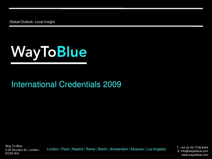 Global Outlook. Local Insight.<br />International Credentials 2009<br />Way To Blue<br />5-25 Scrutton St., London,<br />E...
