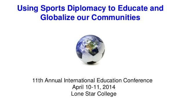 Using Sports Diplomacy to Educate and Globalize our Communities 11th Annual International Education Conference April 10-11...