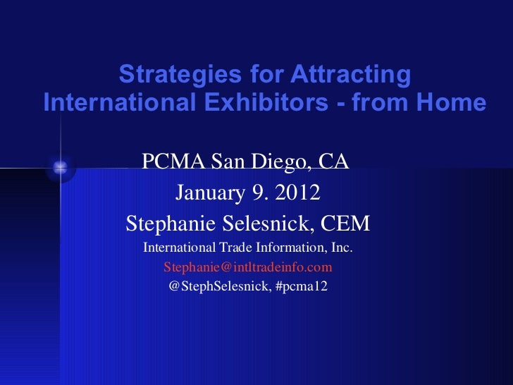 Strategies for Attracting International Exhibitors - from Home PCMA San Diego, CA  January 9. 2012 Stephanie Selesnick, CE...