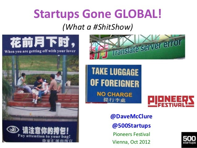 Startups Gone GLOBAL!    (What a #ShitShow)                @DaveMcClure                @500Startups                Pioneer...