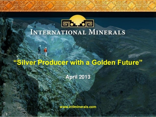 "1""Silver Producer with a Golden Future""April 2013www.intlminerals.com"