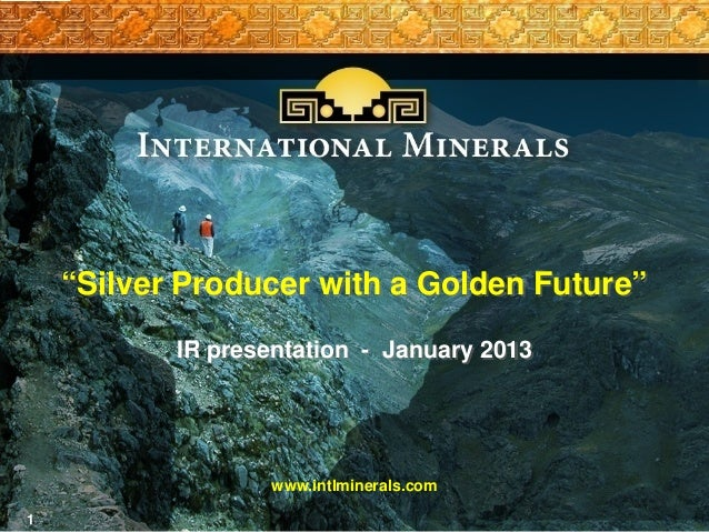 """""""Silver Producer with a Golden Future""""           IR presentation - January 2013                   www.intlminerals.com1"""