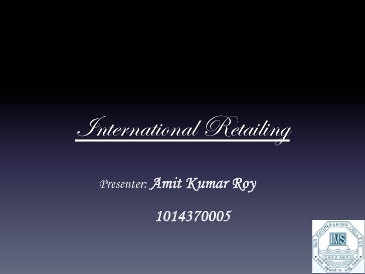 International Retailing  Presenter: Amit Kumar Roy          1014370005