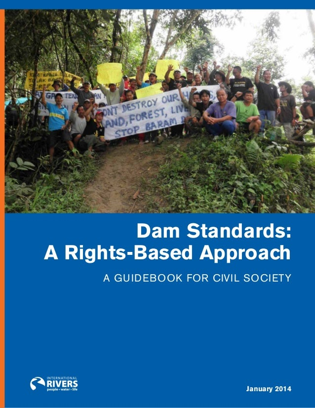 DAM STANDARDS: A RIGHTS–BASED APPROACH  Dam Standards: A Rights-Based Approach A Guidebook for Civil Society  January 2014...