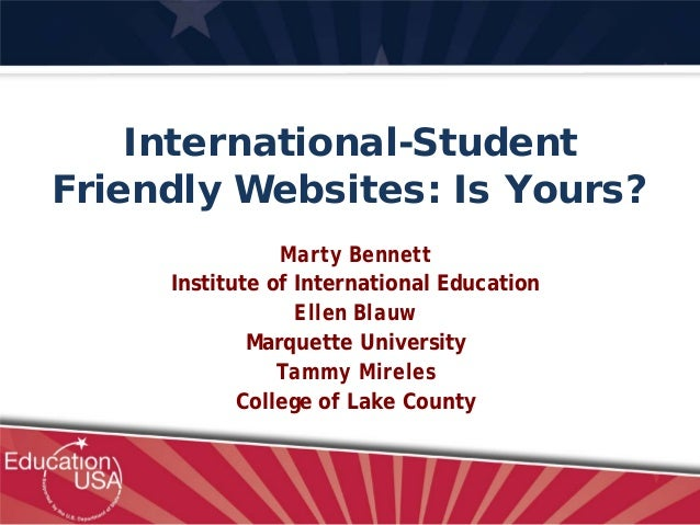 International-Student Friendly Websites: Is Yours? Marty Bennett Institute of International Education Ellen Blauw Marquett...