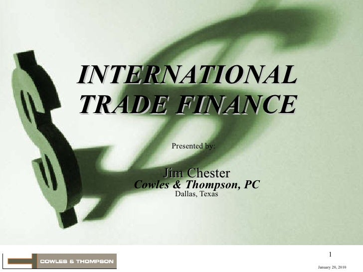 Jim Chester Cowles & Thompson, PC Dallas, Texas INTERNATIONAL TRADE FINANCE Presented by: January 20, 2010
