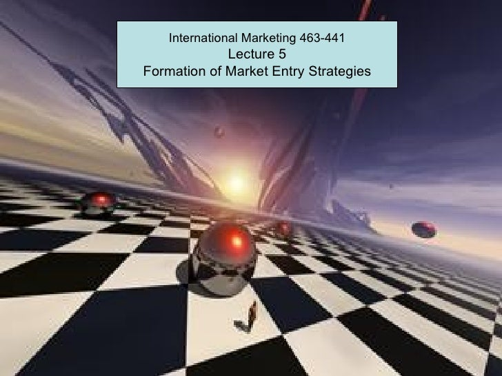 International Marketing 463-441             Lecture 5Formation of Market Entry Strategies