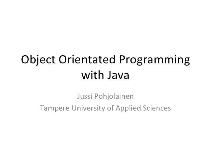 Object Orientated Programming with Java Jussi Pohjolainen Tampere University of Applied Sciences