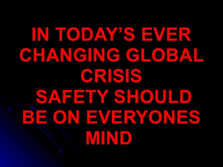 IN TODAY'S EVER CHANGING GLOBAL CRISIS   SAFETY SHOULD BE ON EVERYONES MIND