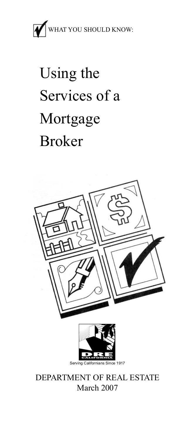 WHAT YOU SHOULD KNOW:  Using the Services of a Mortgage Broker  Serving Californians Since 1917  DEPARTMENT OF REAL ESTATE...