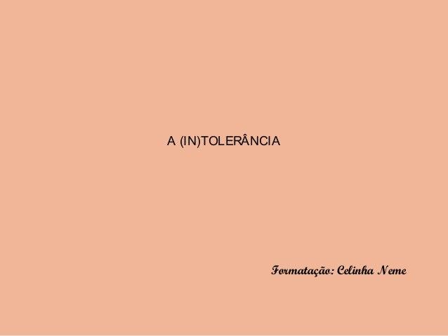 A (IN)TOLERÂNCIA Formatação: Celinha Neme