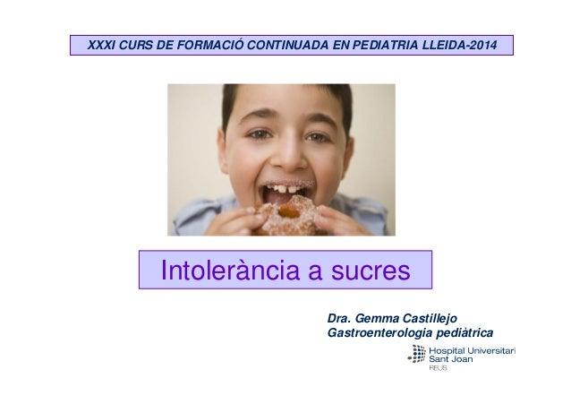 XXXI CURS DE FORMACIÓ CONTINUADA EN PEDIATRIA LLEIDA-2014  Intolerància a sucres Dra. Gemma Castillejo Gastroenterologia p...