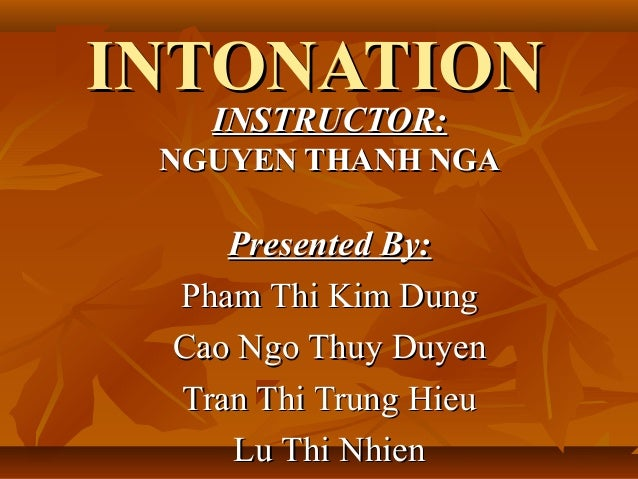 INTONATIONINTONATION INSTRUCTOR:INSTRUCTOR: NGUYEN THANH NGANGUYEN THANH NGA Presented By:Presented By: Pham Thi Kim DungP...