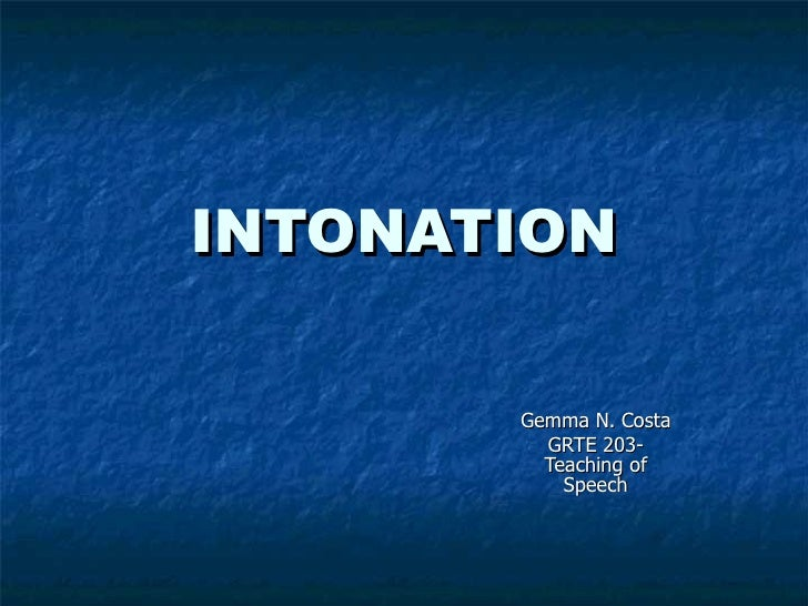 INTONATION Gemma N. Costa GRTE 203- Teaching of Speech