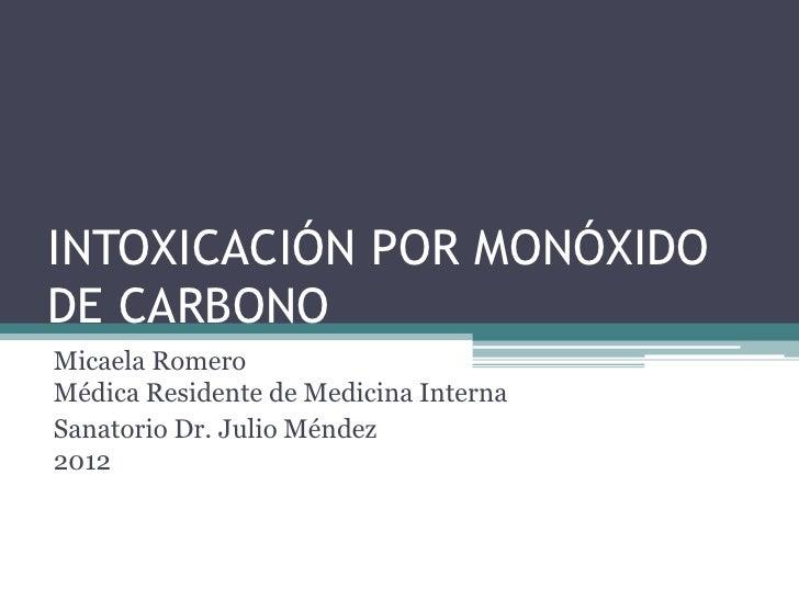 INTOXICACIÓN POR MONÓXIDODE CARBONOMicaela RomeroMédica Residente de Medicina InternaSanatorio Dr. Julio Méndez2012