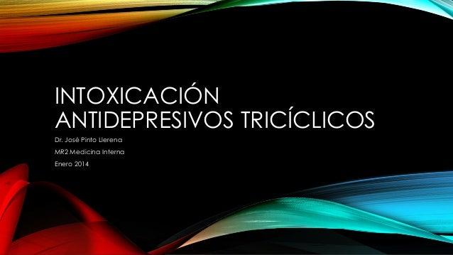 INTOXICACIÓN ANTIDEPRESIVOS TRICÍCLICOS Dr. José Pinto Llerena MR2 Medicina Interna Enero 2014