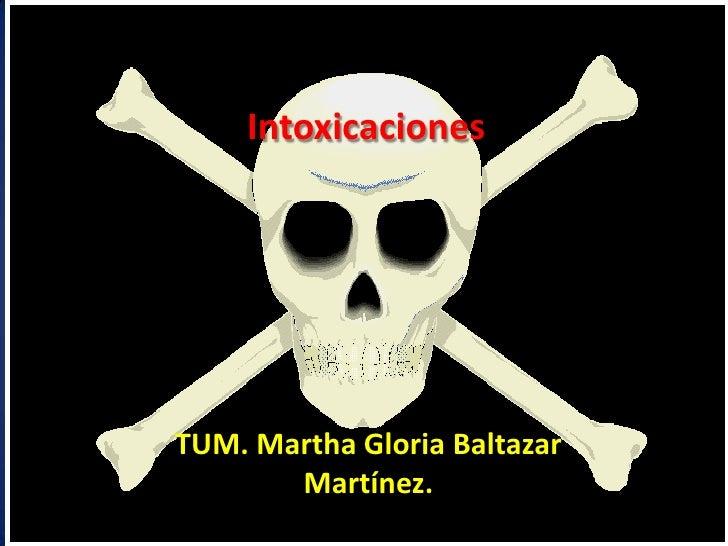 Intoxicaciones <br />TUM. Martha Gloria Baltazar Martínez.<br />
