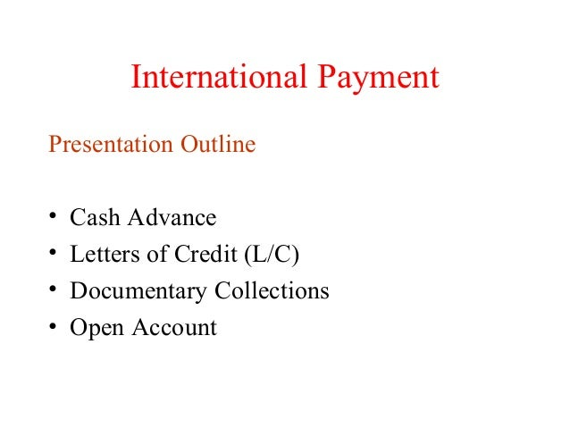 International Payment Presentation Outline • • • •  Cash Advance Letters of Credit (L/C) Documentary Collections Open Acco...