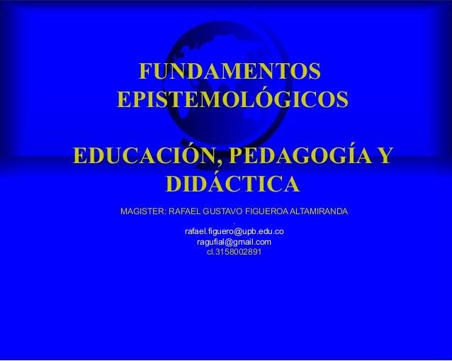 FUNDAMENTOS EPISTEMOLÓGICOS EDUCACIÓN, PEDAGOGÍA Y DIDÁCTICA MAGISTER: RAFAEL GUSTAVO FIGUEROA ALTAMIRANDA . rafael.figuer...