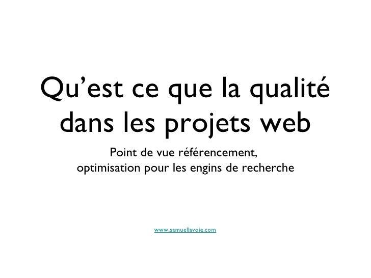 Qu'est ce que la qualité dans les projets web <ul><li>Point de vue référencement,  </li></ul><ul><li>optimisation pour les...