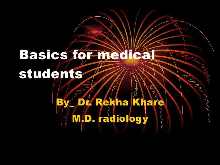 Basics for medical students By_ Dr. Rekha Khare M.D. radiology