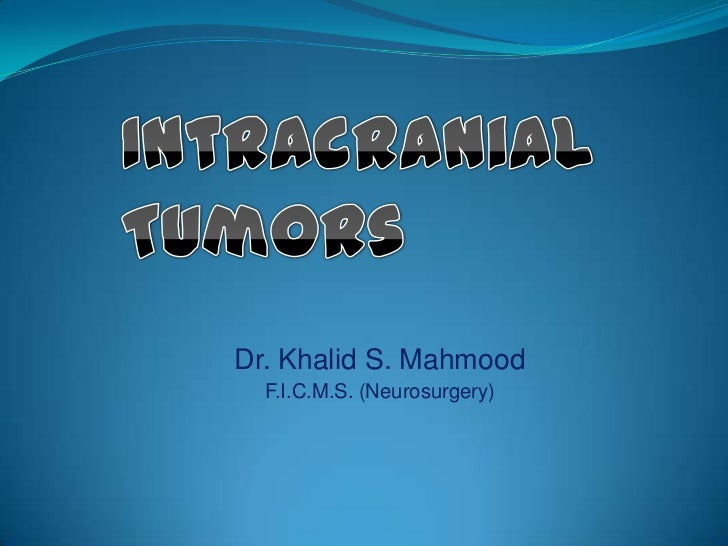 Intracranial Tumors<br />Dr. Khalid S. Mahmood<br />F.I.C.M.S. (Neurosurgery)<br />