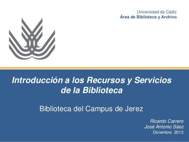 Universidad de Cádiz Área de Biblioteca y Archivo  Introducción a los Recursos y Servicios de la Biblioteca Biblioteca del...