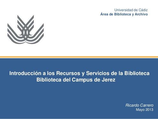 Introducción a los Recursos y Servicios de la Biblioteca Biblioteca del Campus de Jerez Ricardo Carrero Mayo 2013 Universi...