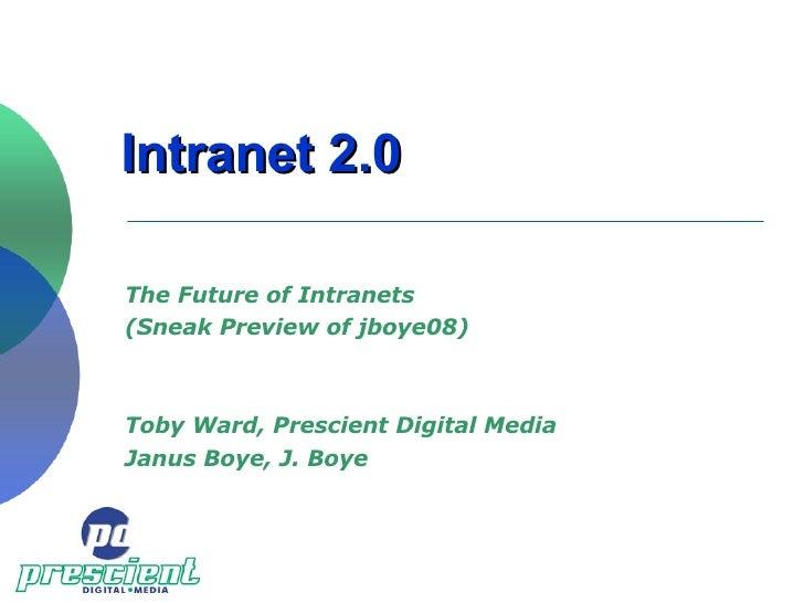 Intranet 2.0 The Future of Intranets  (Sneak Preview of jboye08) Toby Ward, Prescient Digital Media Janus Boye, J. Boye
