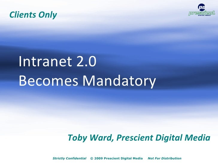 Intranet 2.0 Becomes Mandatory                                     July 21, 2009              Toby Ward, Prescient Digital...