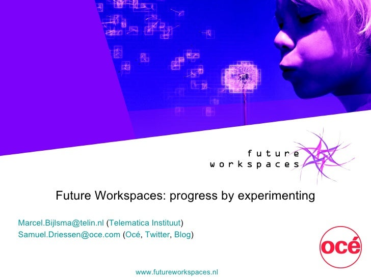 Future Workspaces: progress by experimenting Marcel.Bijlsma @ telin.nl  ( Telematica Instituut ) Samuel.Driessen @ oce.com...